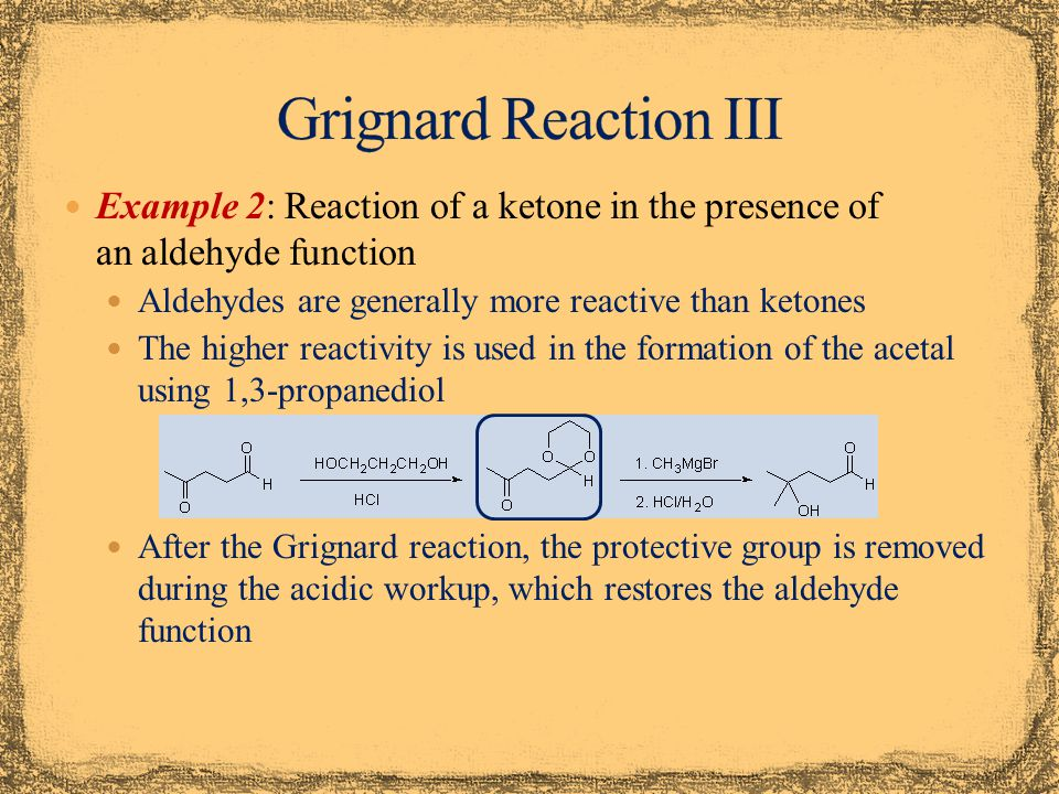 Example 2: Reaction of a ketone in the presence of an aldehyde function Aldehydes are generally more reactive than ketones The higher reactivity is used in the formation of the acetal using 1,3-propanediol After the Grignard reaction, the protective group is removed during the acidic workup, which restores the aldehyde function