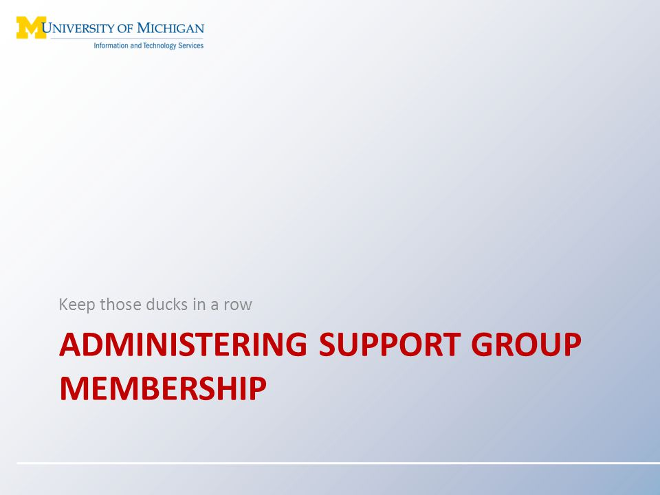 ADMINISTERING SUPPORT GROUP MEMBERSHIP Keep those ducks in a row
