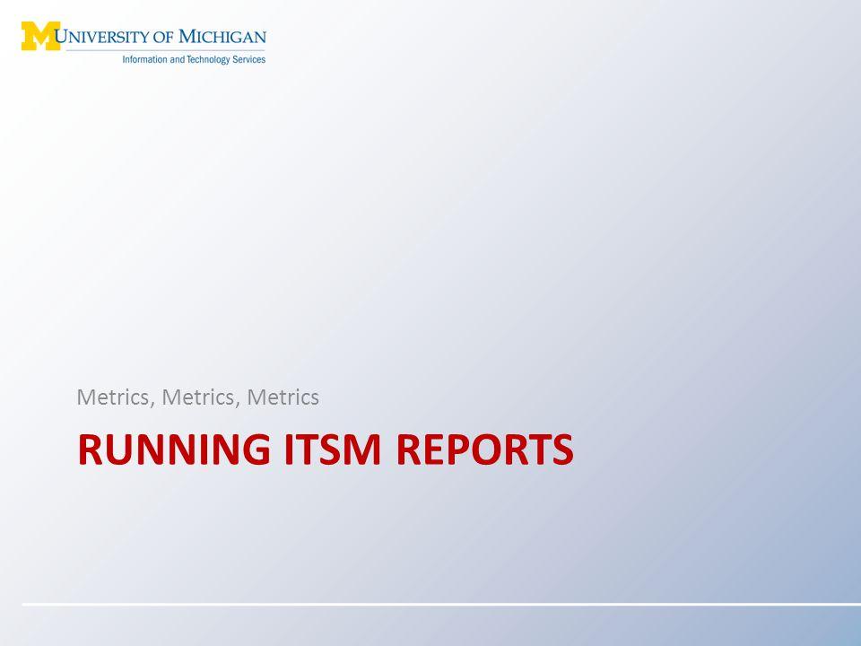 RUNNING ITSM REPORTS Metrics, Metrics, Metrics