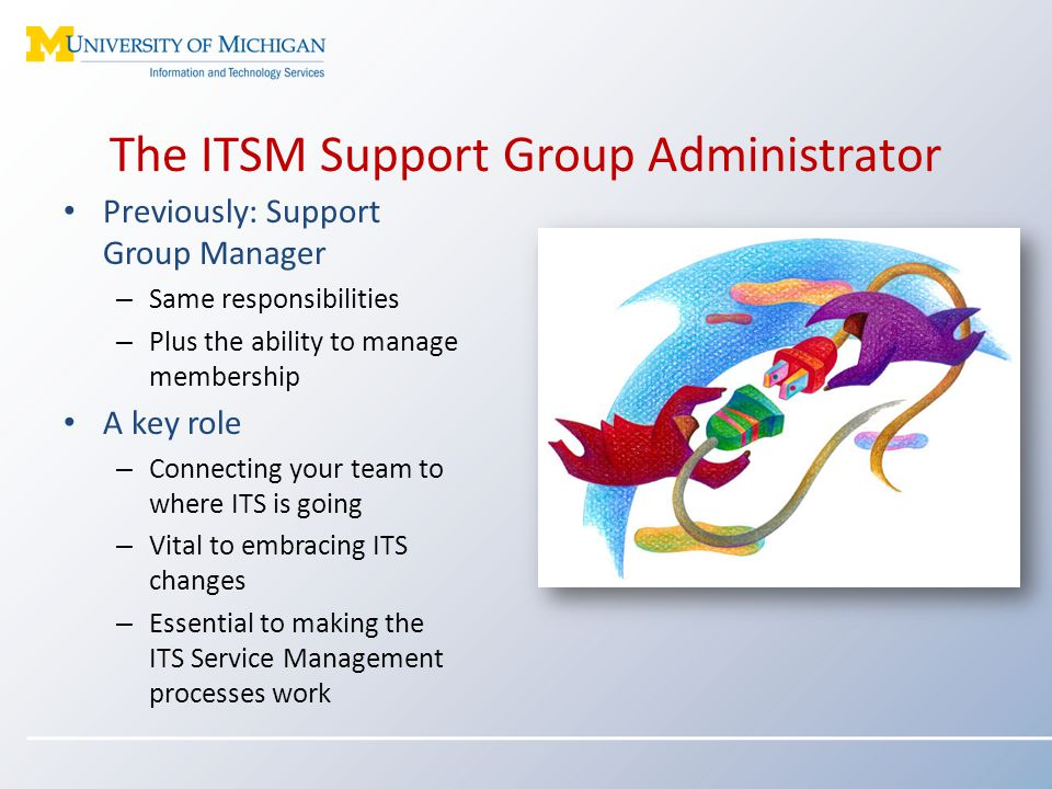 The ITSM Support Group Administrator Previously: Support Group Manager – Same responsibilities – Plus the ability to manage membership A key role – Co