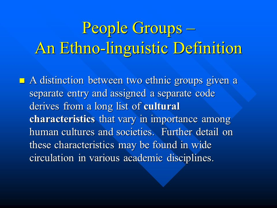 People Groups – An Ethno-linguistic Definition A distinction between two ethnic groups given a separate entry and assigned a separate code derives from a long list of cultural characteristics that vary in importance among human cultures and societies.