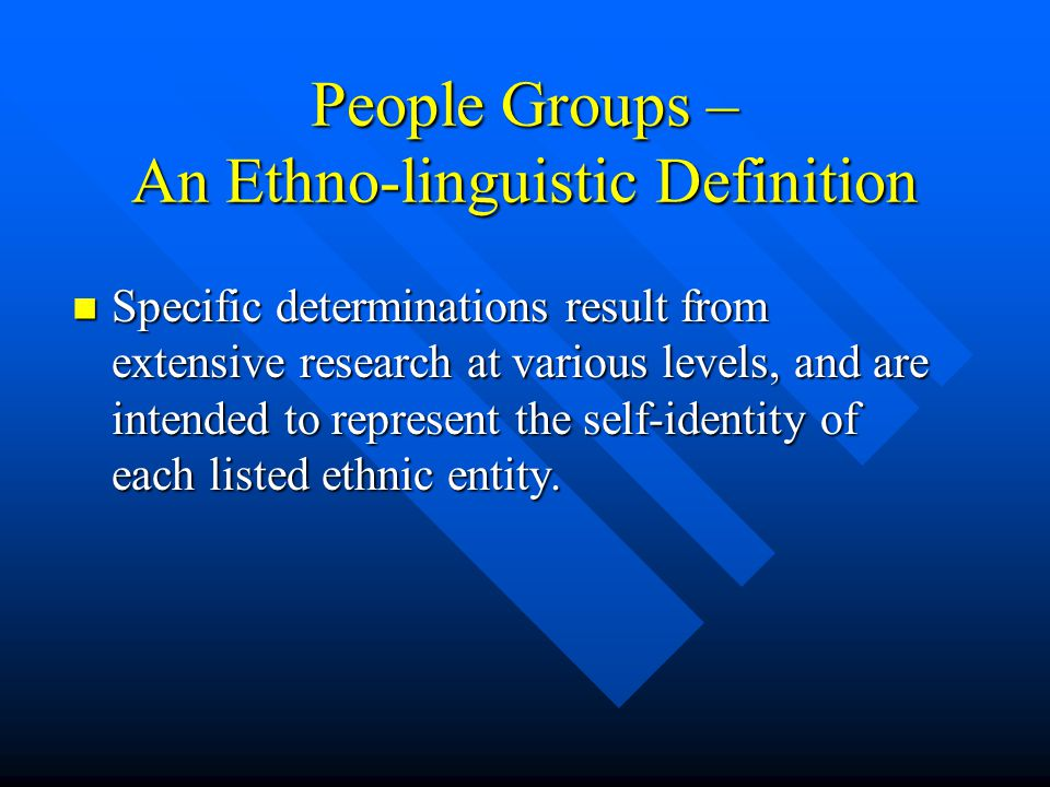 People Groups – An Ethno-linguistic Definition Specific determinations result from extensive research at various levels, and are intended to represent the self-identity of each listed ethnic entity.