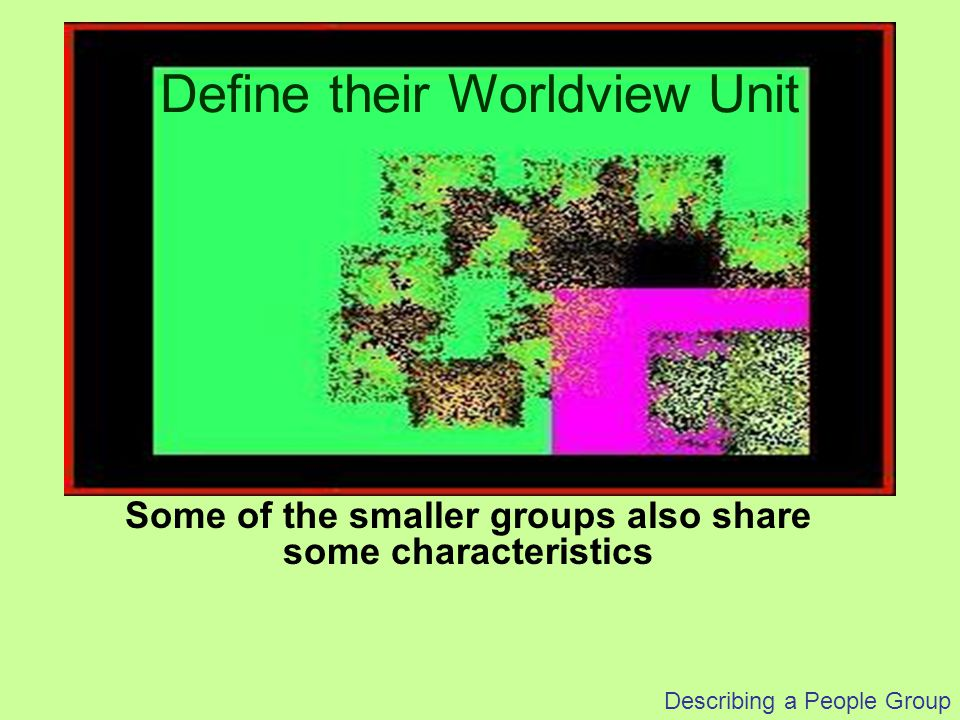 Describing a People Group Some of the smaller groups also share some characteristics Define their Worldview Unit