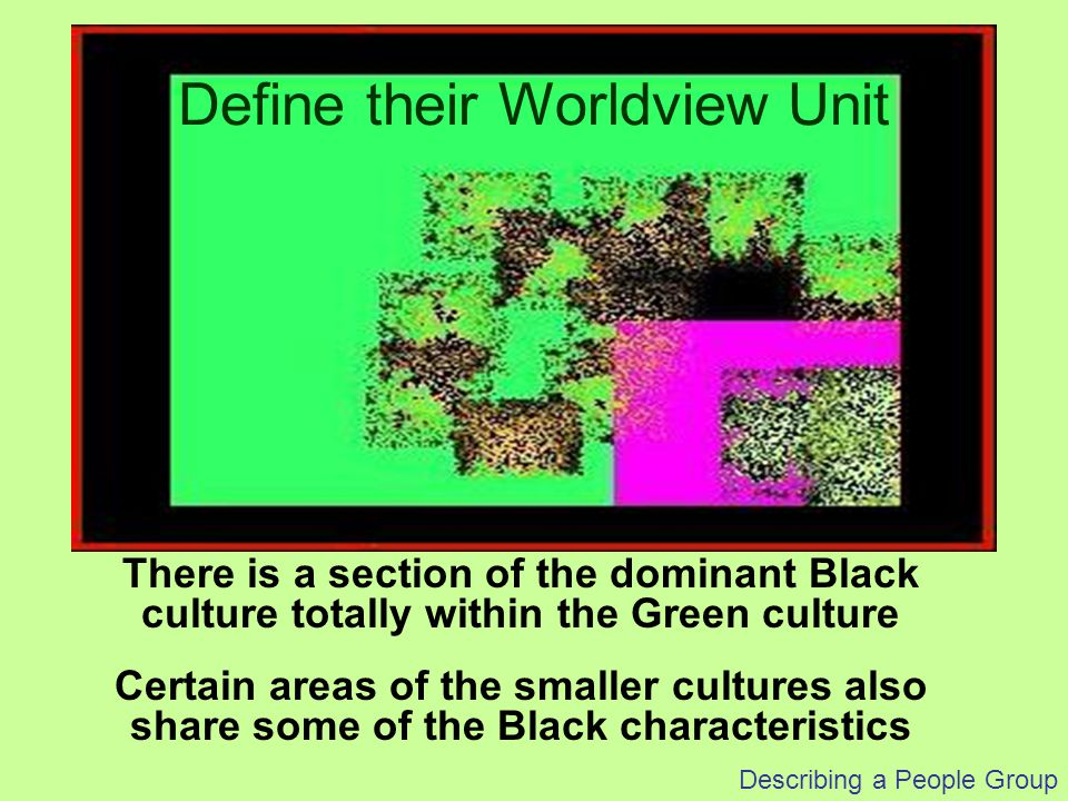 Describing a People Group There is a section of the dominant Black culture totally within the Green culture Certain areas of the smaller cultures also