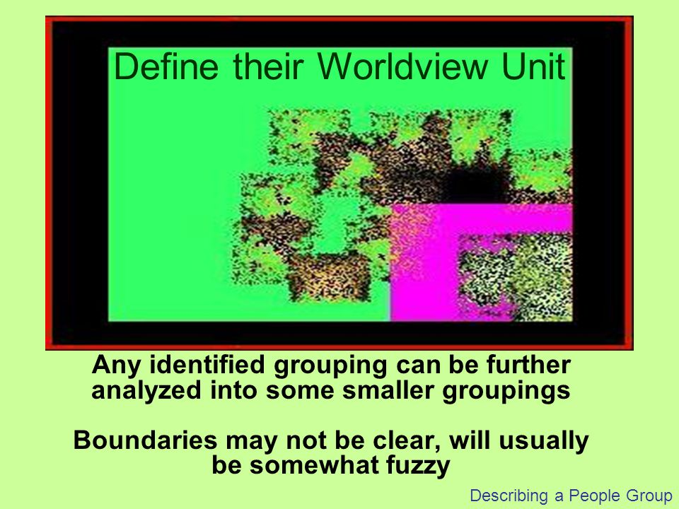 Describing a People Group Any identified grouping can be further analyzed into some smaller groupings Boundaries may not be clear, will usually be som
