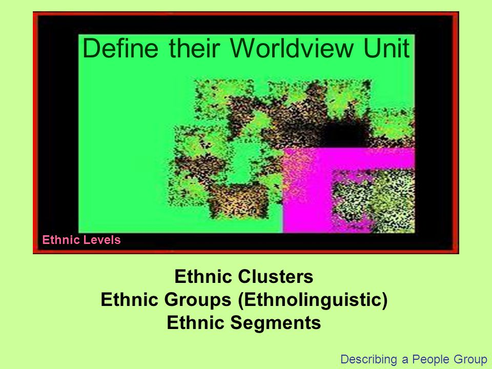 Describing a People Group Ethnic Clusters Ethnic Groups (Ethnolinguistic) Ethnic Segments Define their Worldview Unit Ethnic Levels