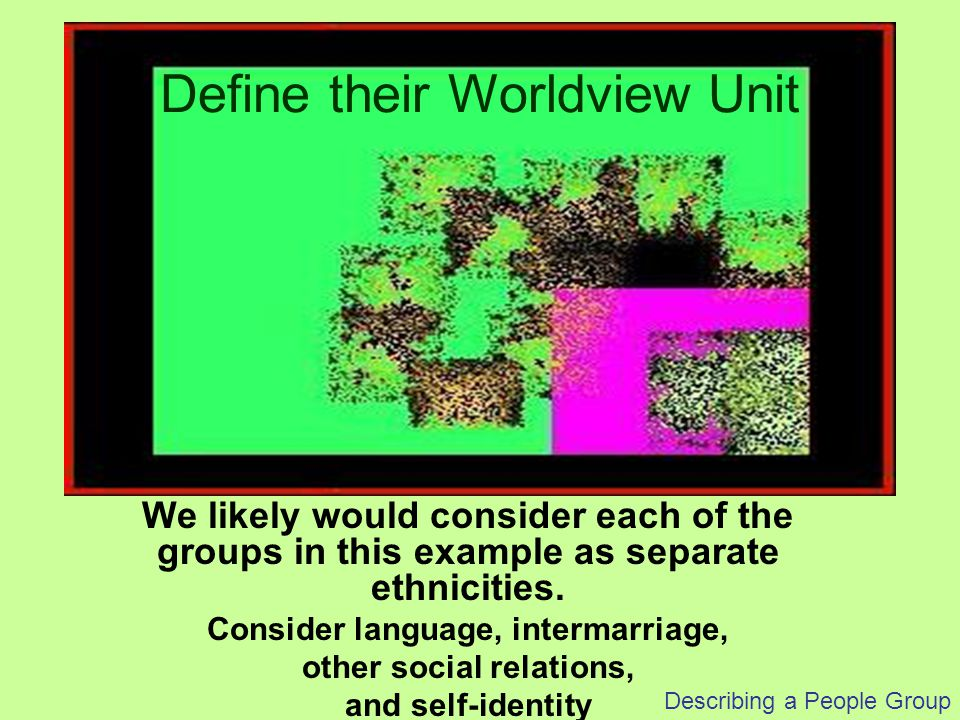 Describing a People Group We likely would consider each of the groups in this example as separate ethnicities. Consider language, intermarriage, other