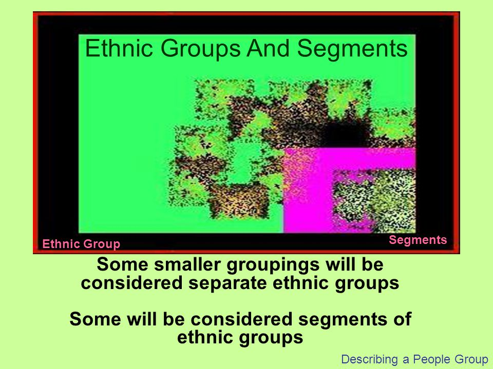 Some smaller groupings will be considered separate ethnic groups Some will be considered segments of ethnic groups Ethnic Groups And Segments Ethnic G
