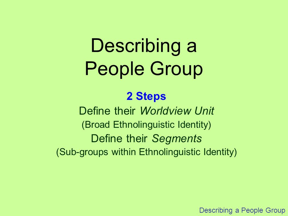 Describing a People Group 2 Steps Define their Worldview Unit (Broad Ethnolinguistic Identity) Define their Segments (Sub-groups within Ethnolinguisti