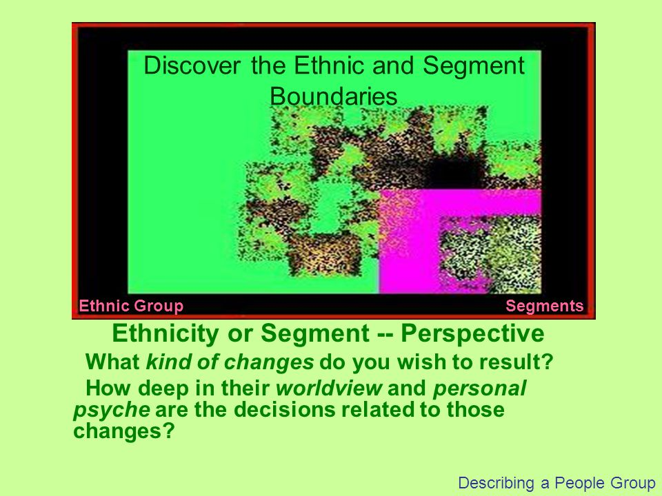 Describing a People Group Ethnicity or Segment -- Perspective What kind of changes do you wish to result? How deep in their worldview and personal psy