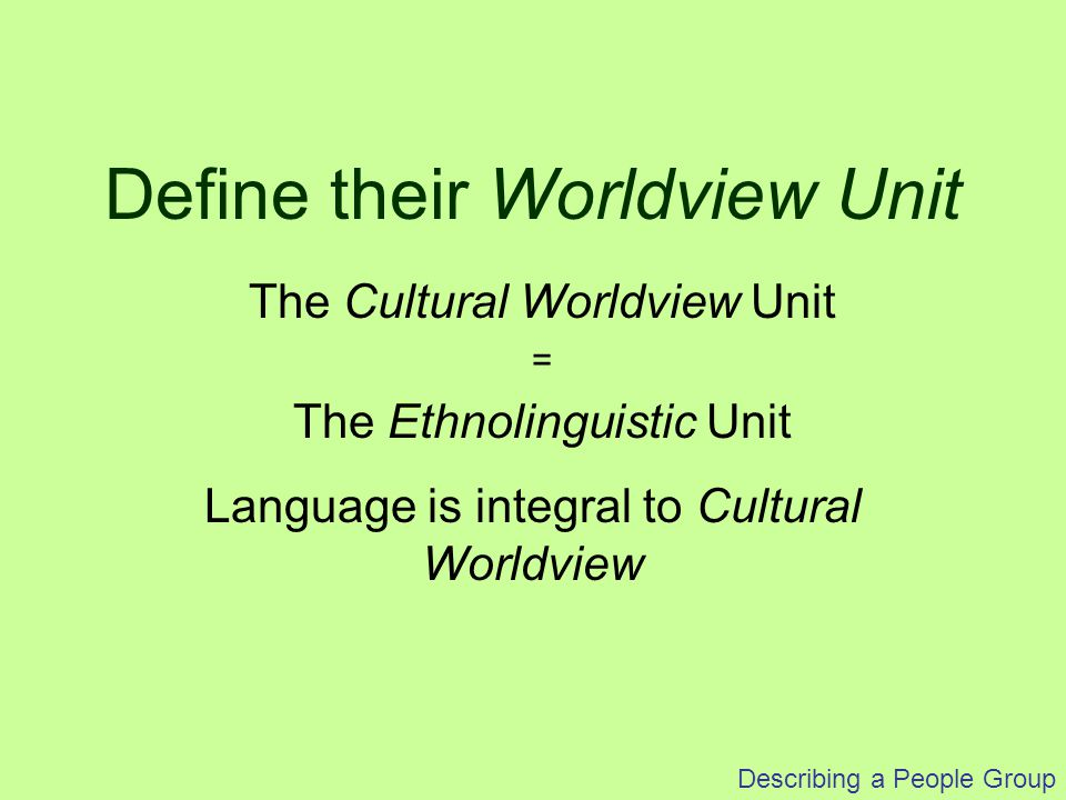 Describing a People Group 2 Steps Define their Worldview Unit Define their Segments Social considerations (Affect communication and more specific self-identity) Describing a People Group