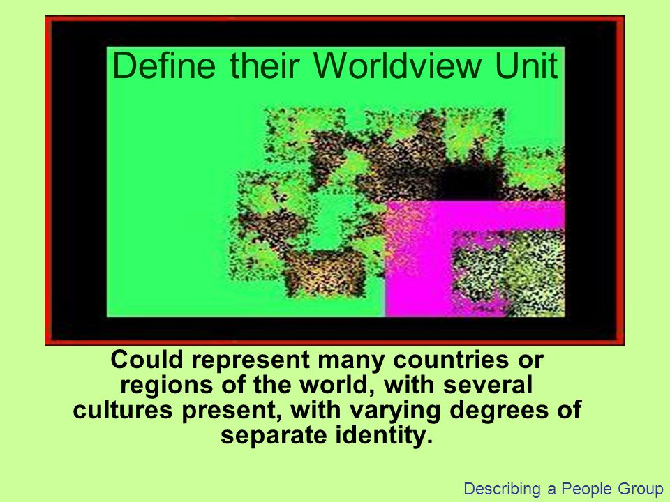 Describing a People Group Smaller groups lie within the Green culture section Some Green culture characteristics are in those smaller groups Define their Worldview Unit