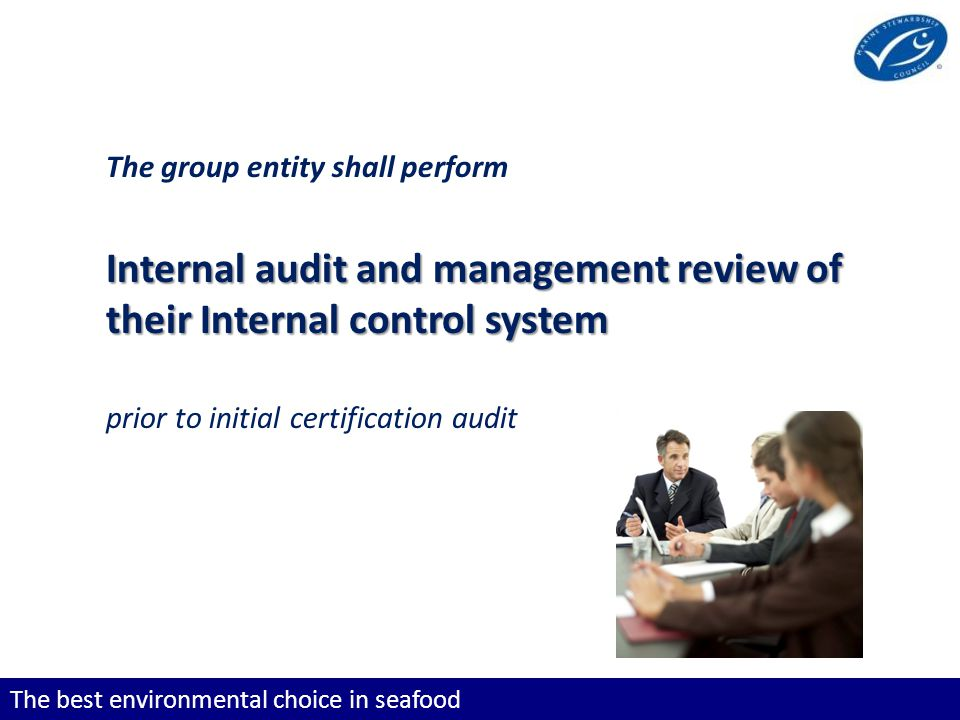 The best environmental choice in seafood The group entity shall perform Internal audit and management review of their Internal control system prior to initial certification audit