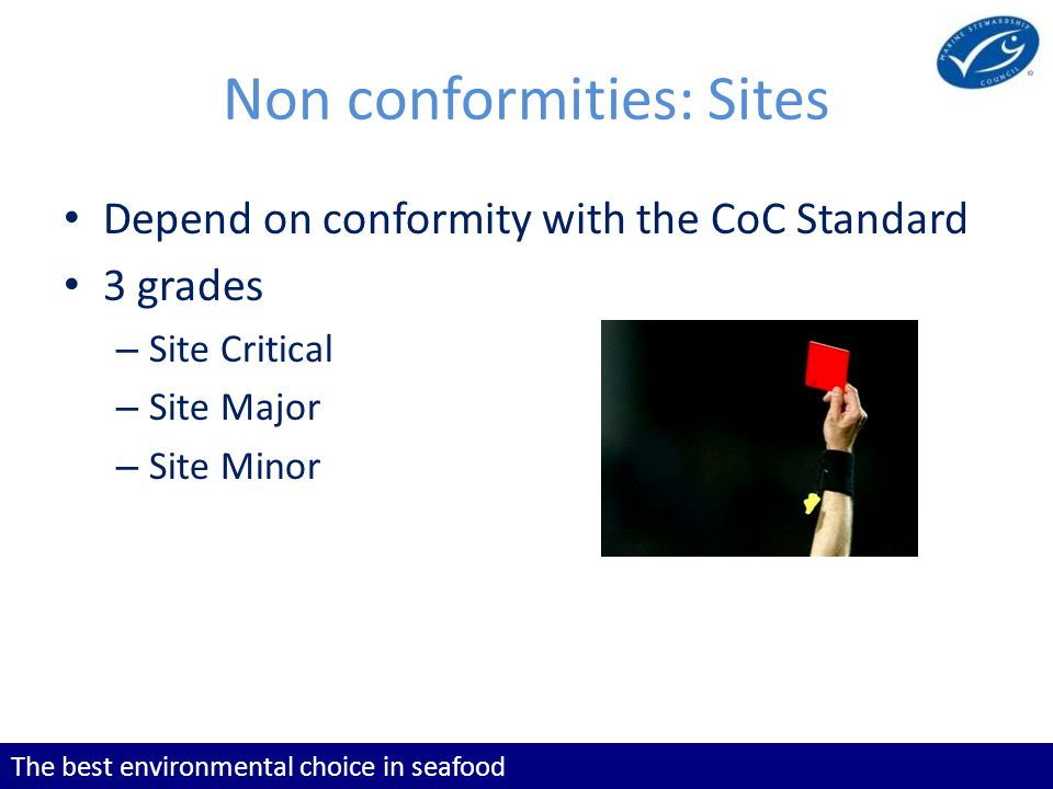 The best environmental choice in seafood Non conformities: Sites Depend on conformity with the CoC Standard 3 grades – Site Critical – Site Major – Site Minor