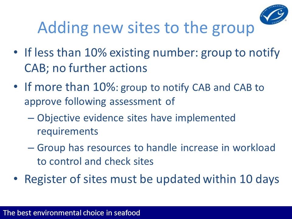 The best environmental choice in seafood Adding new sites to the group If less than 10% existing number: group to notify CAB; no further actions If more than 10% : group to notify CAB and CAB to approve following assessment of – Objective evidence sites have implemented requirements – Group has resources to handle increase in workload to control and check sites Register of sites must be updated within 10 days