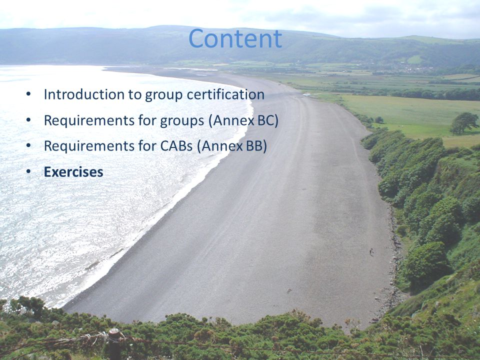 The best environmental choice in seafood Content Introduction to group certification Requirements for groups (Annex BC) Requirements for CABs (Annex BB) Exercises