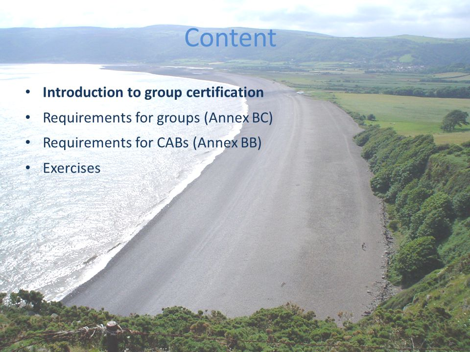 The best environmental choice in seafood Content Introduction to group certification Requirements for groups (Annex BC) Requirements for CABs (Annex BB) Exercises * this indicates expected updates to Annex BB and BC with the October publication