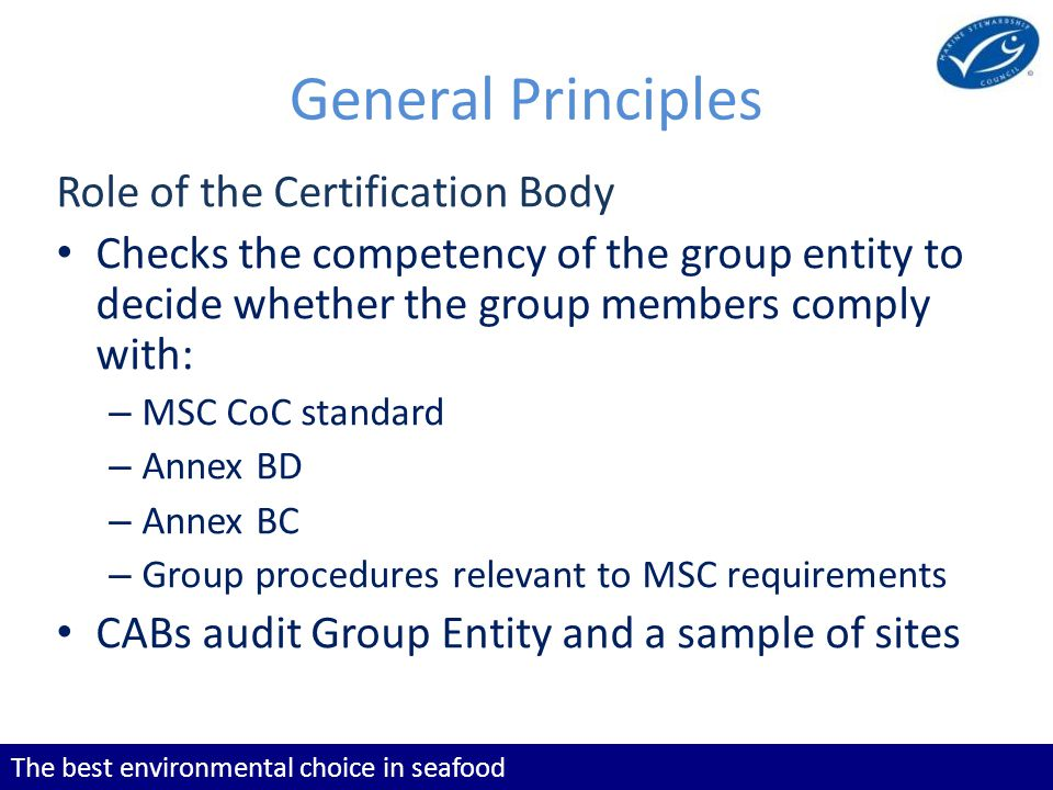 The best environmental choice in seafood General Principles Role of the Certification Body Checks the competency of the group entity to decide whether the group members comply with: – MSC CoC standard – Annex BD – Annex BC – Group procedures relevant to MSC requirements CABs audit Group Entity and a sample of sites