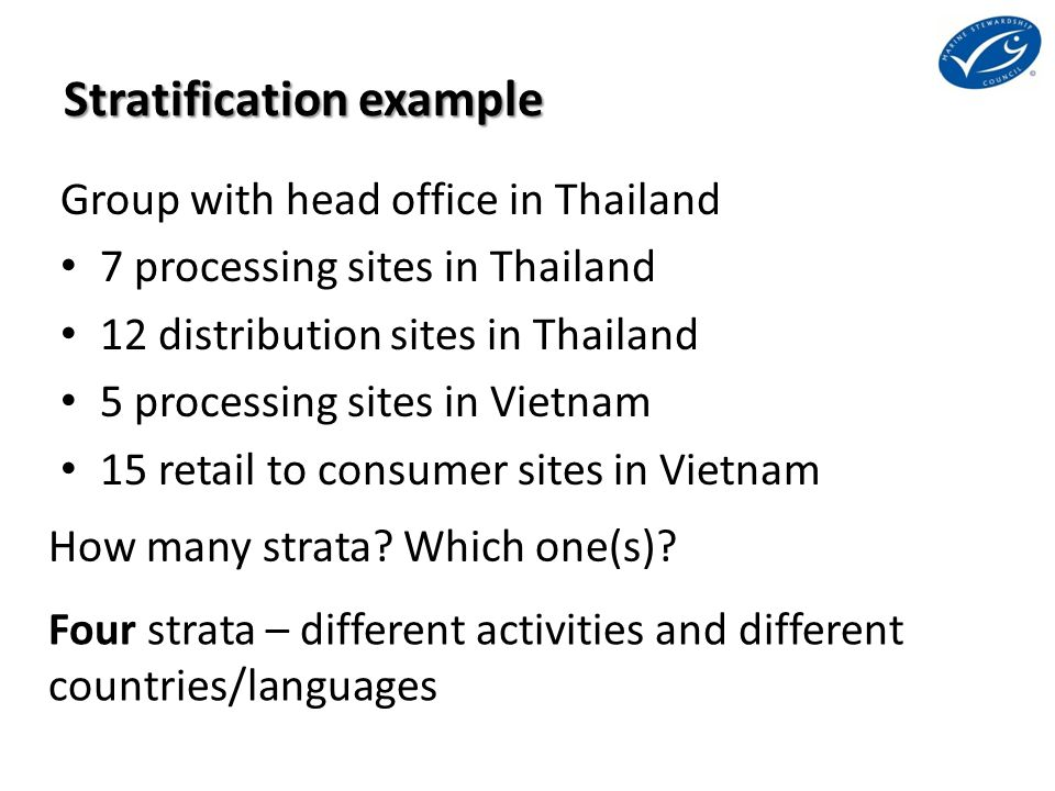 Stratification example Group with head office in Thailand 7 processing sites in Thailand 12 distribution sites in Thailand 5 processing sites in Vietnam 15 retail to consumer sites in Vietnam Four strata – different activities and different countries/languages How many strata.