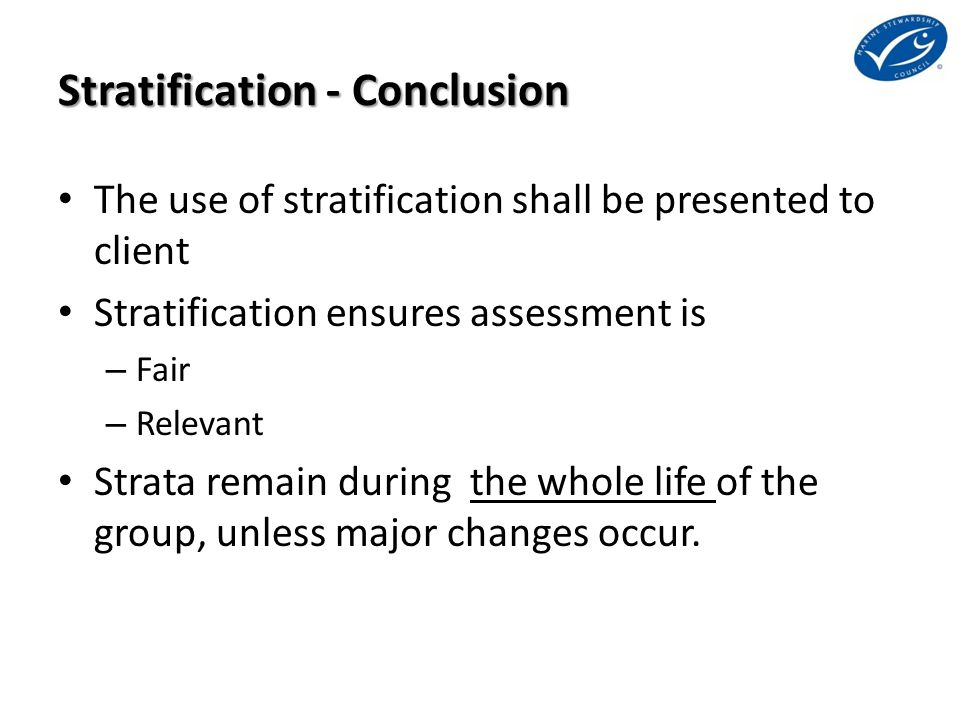 Stratification - Conclusion The use of stratification shall be presented to client Stratification ensures assessment is – Fair – Relevant Strata remai