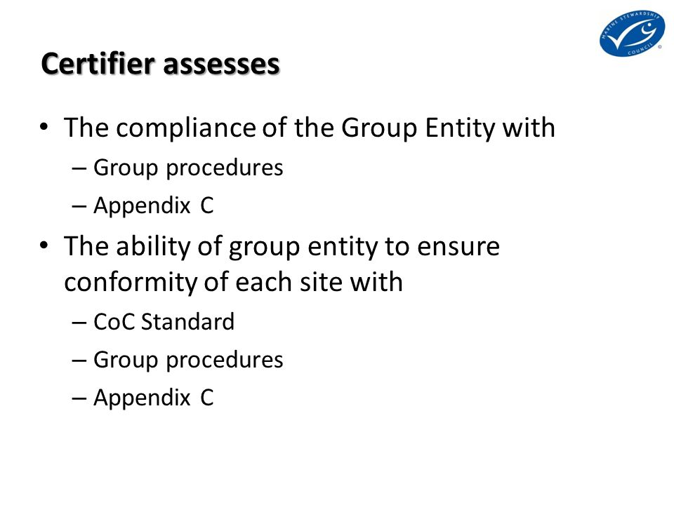 Certifier assesses The compliance of the Group Entity with – Group procedures – Appendix C The ability of group entity to ensure conformity of each si