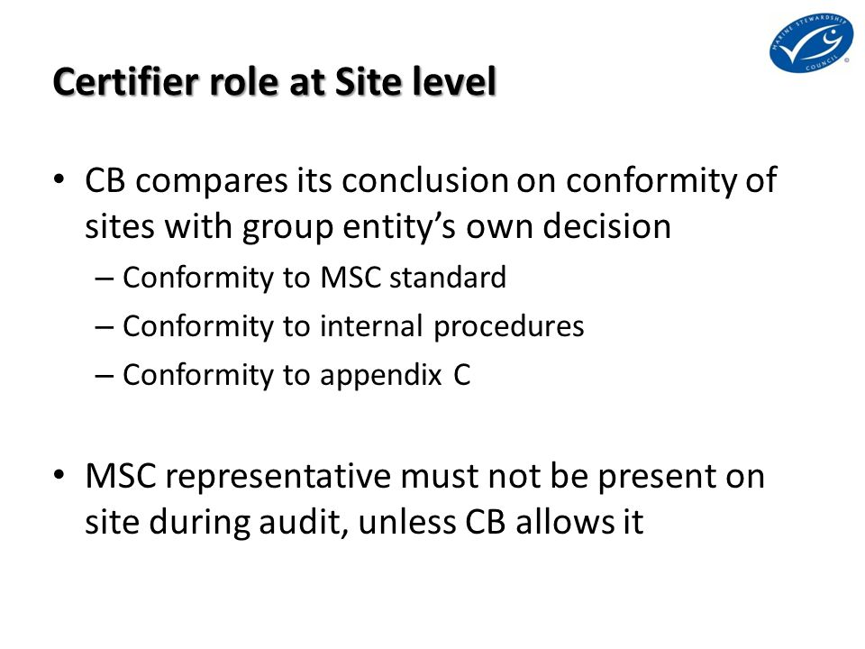 Certifier role at Site level CB compares its conclusion on conformity of sites with group entity's own decision – Conformity to MSC standard – Conform