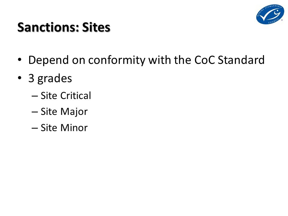 Sanctions: Sites Depend on conformity with the CoC Standard 3 grades – Site Critical – Site Major – Site Minor