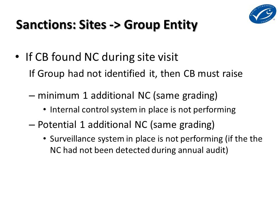 Sanctions: Sites -> Group Entity If CB found NC during site visit If Group had not identified it, then CB must raise – minimum 1 additional NC (same grading) Internal control system in place is not performing – Potential 1 additional NC (same grading) Surveillance system in place is not performing (if the the NC had not been detected during annual audit)