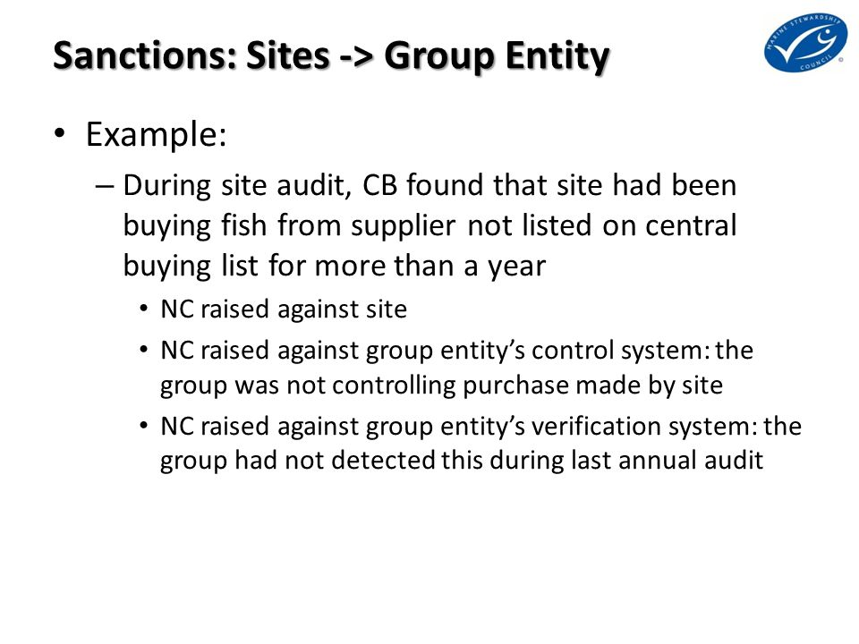 Sanctions: Sites -> Group Entity Example: – During site audit, CB found that site had been buying fish from supplier not listed on central buying list for more than a year NC raised against site NC raised against group entity's control system: the group was not controlling purchase made by site NC raised against group entity's verification system: the group had not detected this during last annual audit
