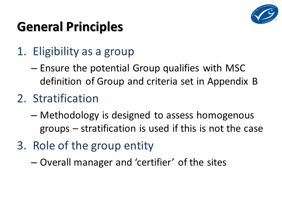 General Principles 1.Eligibility as a group – Ensure the potential Group qualifies with MSC definition of Group and criteria set in Appendix B 2.Stratification – Methodology is designed to assess homogenous groups – stratification is used if this is not the case 3.Role of the group entity – Overall manager and 'certifier' of the sites
