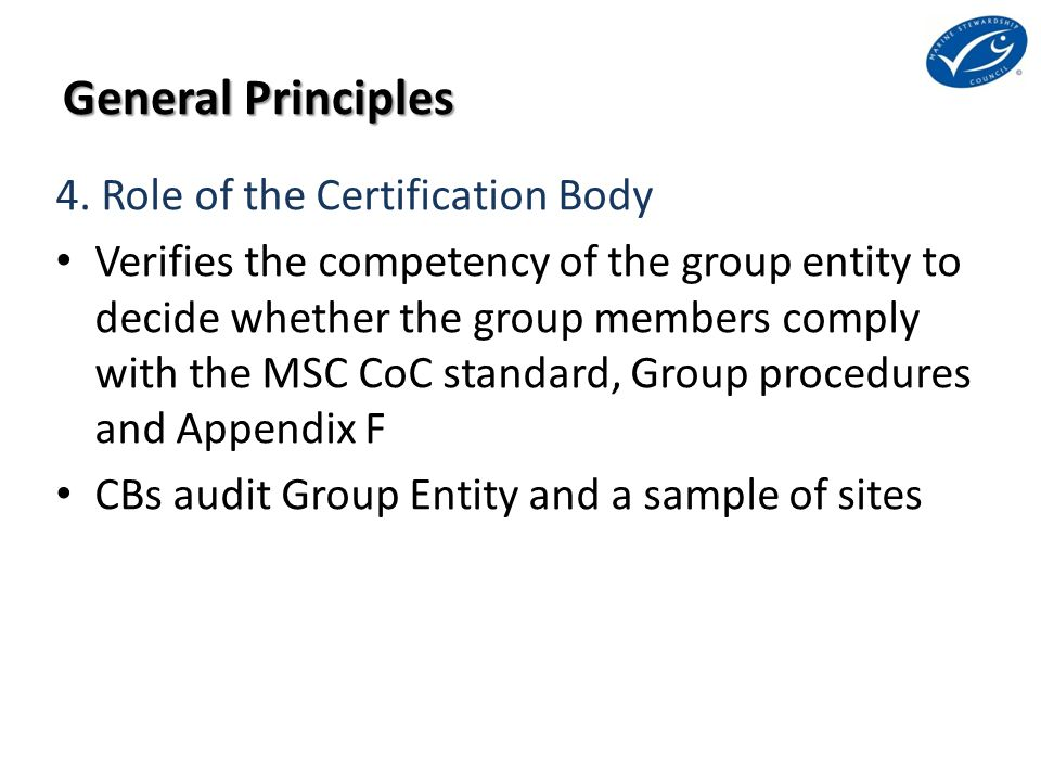 General Principles 4. Role of the Certification Body Verifies the competency of the group entity to decide whether the group members comply with the M