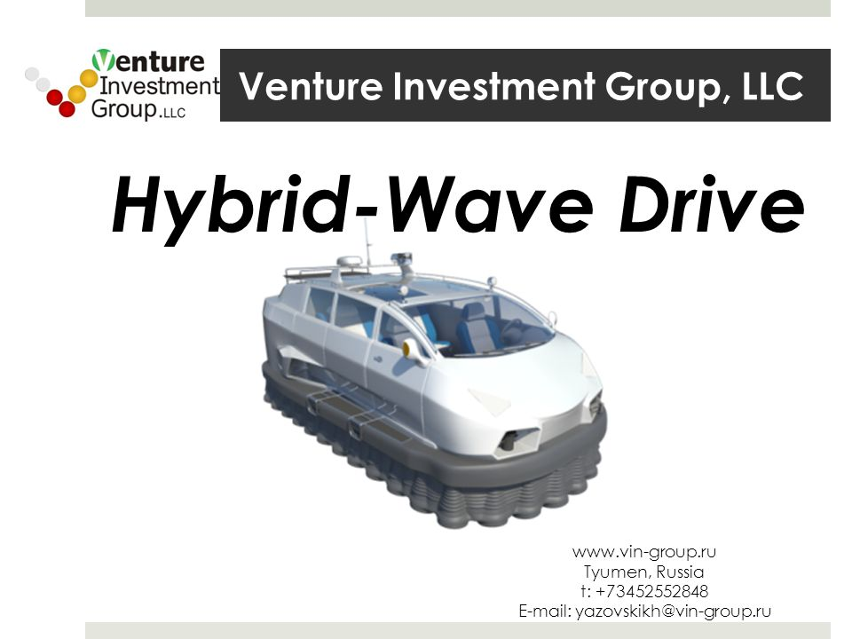 Venture Investment Group, LLC www.vin-group.ru Tyumen, Russia t: +73452552848 E-mail: yazovskikh@vin-group.ru Hybrid-Wave Drive