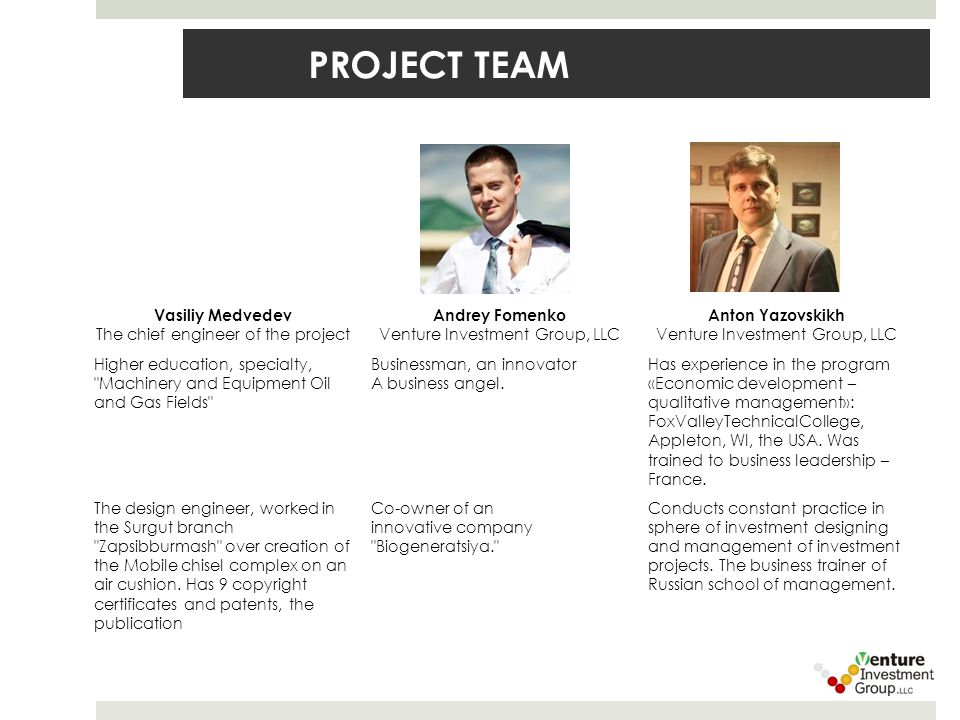 PROJECT TEAM Vasiliy Medvedev The chief engineer of the project Andrey Fomenko Venture Investment Group, LLC Anton Yazovskikh Venture Investment Group, LLC Higher education, specialty, Machinery and Equipment Oil and Gas Fields Businessman, an innovator A business angel.