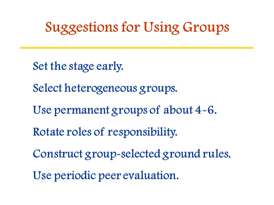 Set the stage early. Select heterogeneous groups. Use permanent groups of about 4-6. Rotate roles of responsibility. Construct group-selected ground r