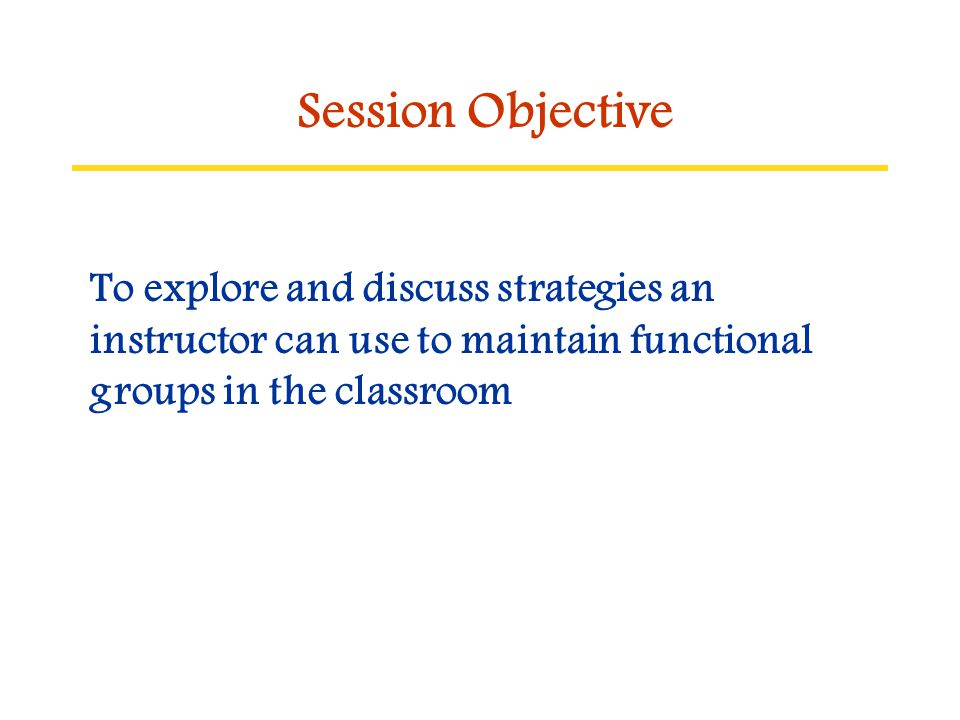 To explore and discuss strategies an instructor can use to maintain functional groups in the classroom Session Objective