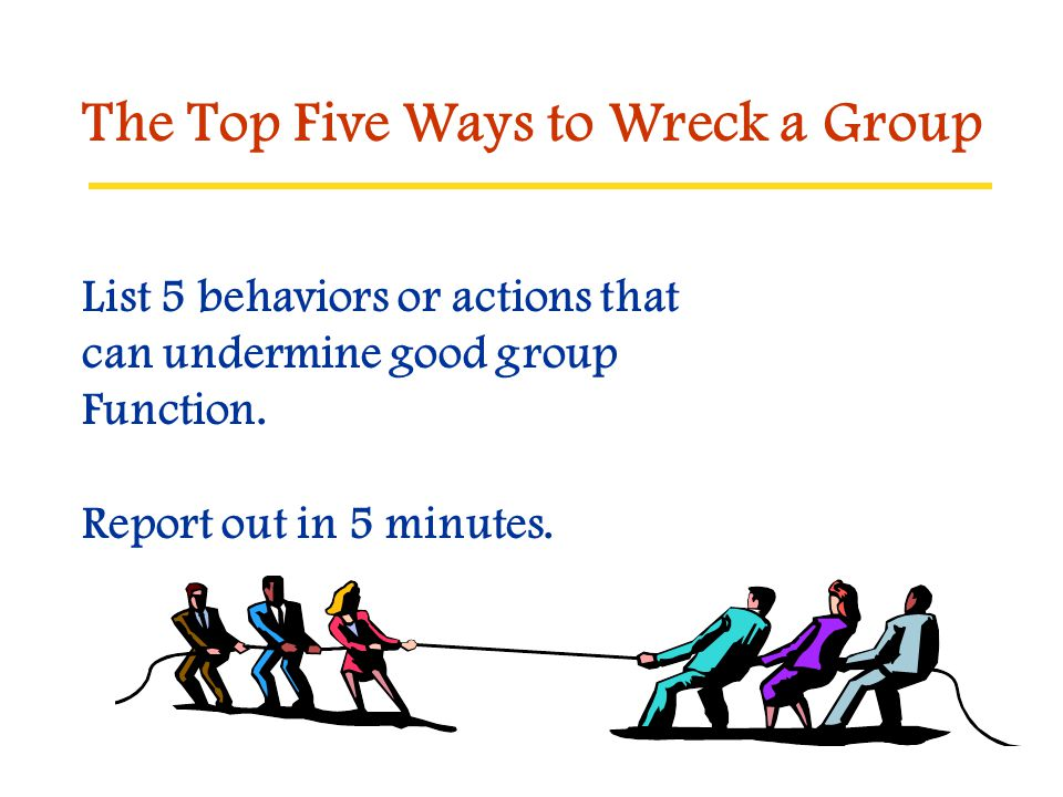 List 5 behaviors or actions that can undermine good group Function. Report out in 5 minutes. The Top Five Ways to Wreck a Group