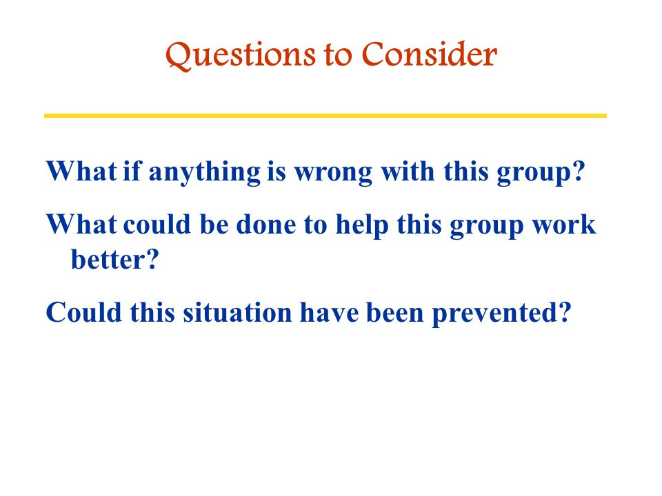 Questions to Consider What if anything is wrong with this group? What could be done to help this group work better? Could this situation have been pre