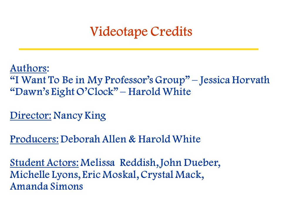 """Videotape Credits Authors: """"I Want To Be in My Professor's Group"""" – Jessica Horvath """"Dawn's Eight O'Clock"""" – Harold White Director: Nancy King Produce"""