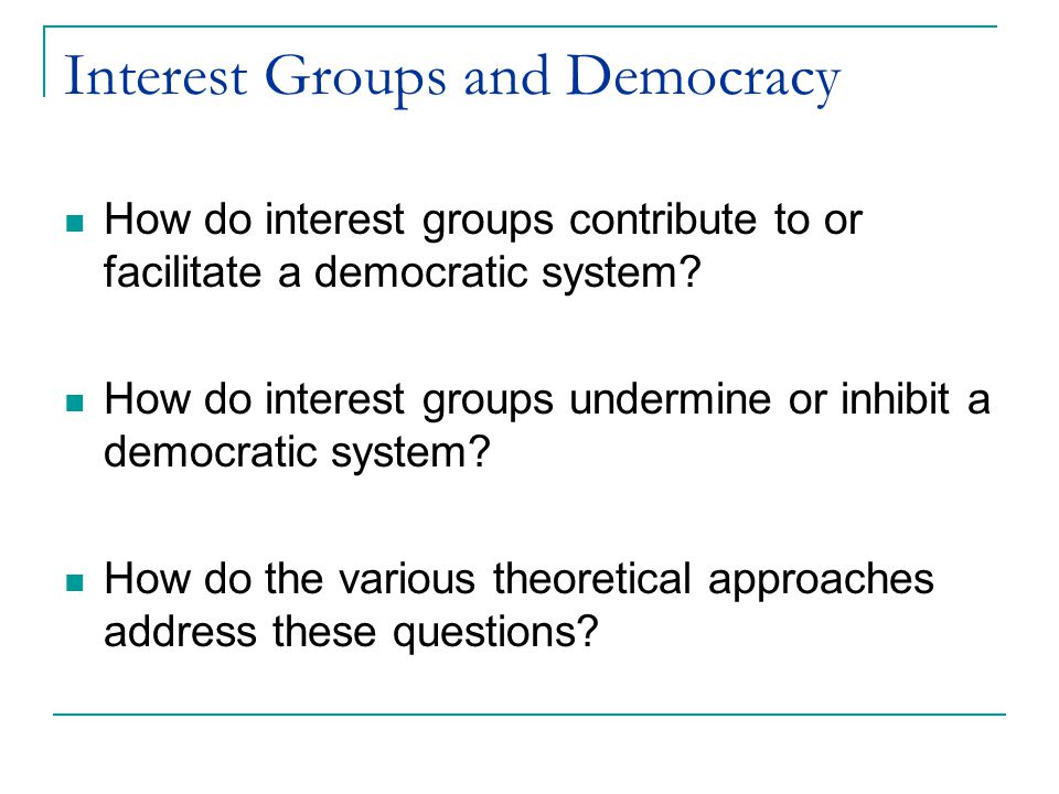 Interest Groups and Democracy How do interest groups contribute to or facilitate a democratic system? How do interest groups undermine or inhibit a de