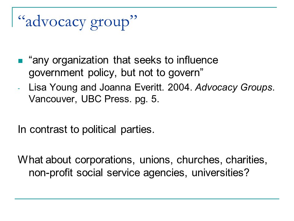 advocacy group Can take many forms, including: - an informal group of two to three people - citizen groups with thousands of members and/or financial supporters - industry associations and business lobby groups with large budgets and a small professional staff - they may be informal, temporary, volunteer-run operations or professionalized, formal institutions with permanent offices