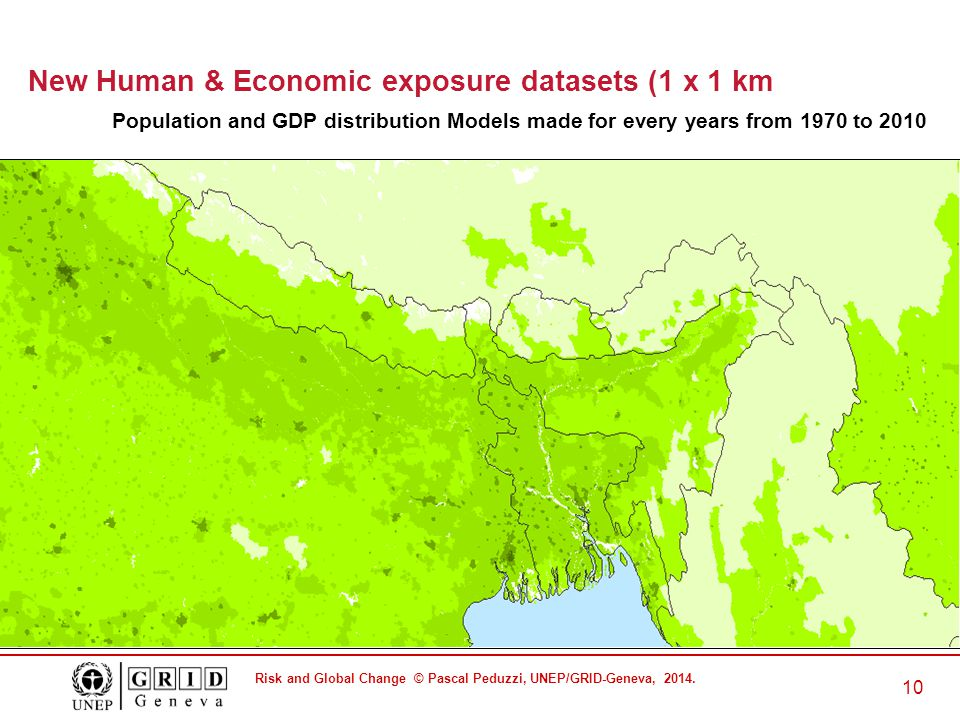 Risk and Global Change © Pascal Peduzzi, UNEP/GRID-Geneva, 2014. 10 New Human & Economic exposure datasets (1 x 1 km Population and GDP distribution M