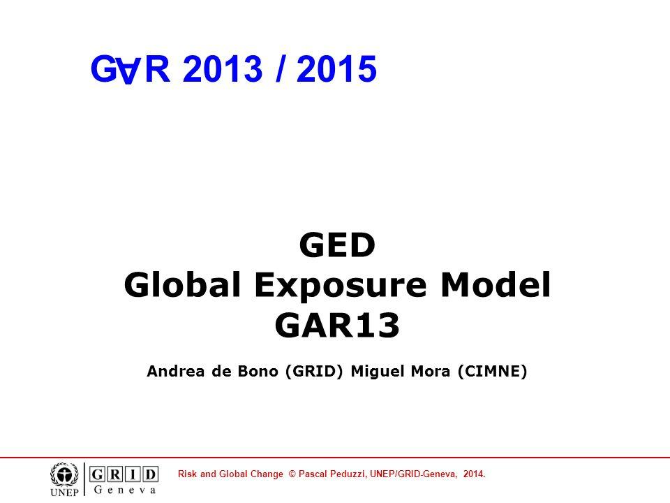 Risk and Global Change © Pascal Peduzzi, UNEP/GRID-Geneva, 2014. GED Global Exposure Model GAR13 Andrea de Bono (GRID) Miguel Mora (CIMNE) GAR 2013 /