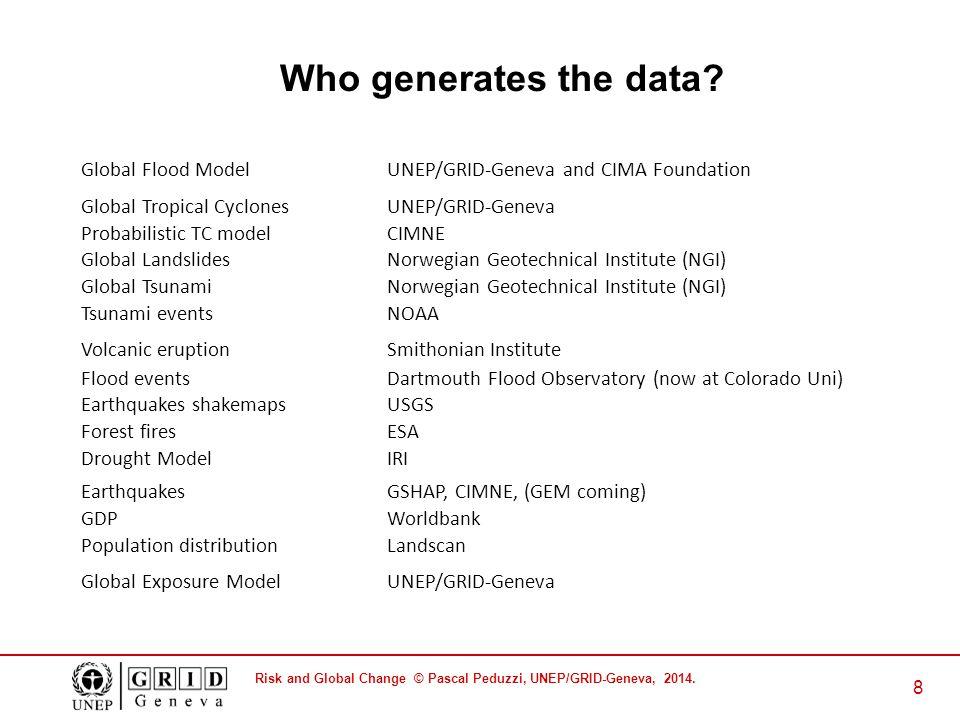 Risk and Global Change © Pascal Peduzzi, UNEP/GRID-Geneva, 2014. 8 Who generates the data? Global Flood ModelUNEP/GRID-Geneva and CIMA Foundation Glob
