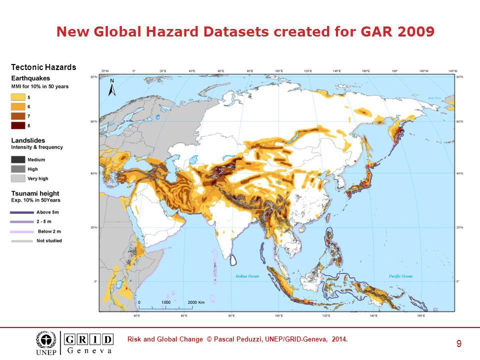 Risk and Global Change © Pascal Peduzzi, UNEP/GRID-Geneva, 2014. 9 Tectonic Hazards New Global Hazard Datasets created for GAR 2009