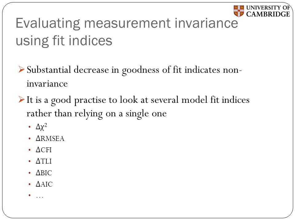 Evaluating measurement invariance using fit indices  Substantial decrease in goodness of fit indicates non- invariance  It is a good practise to loo
