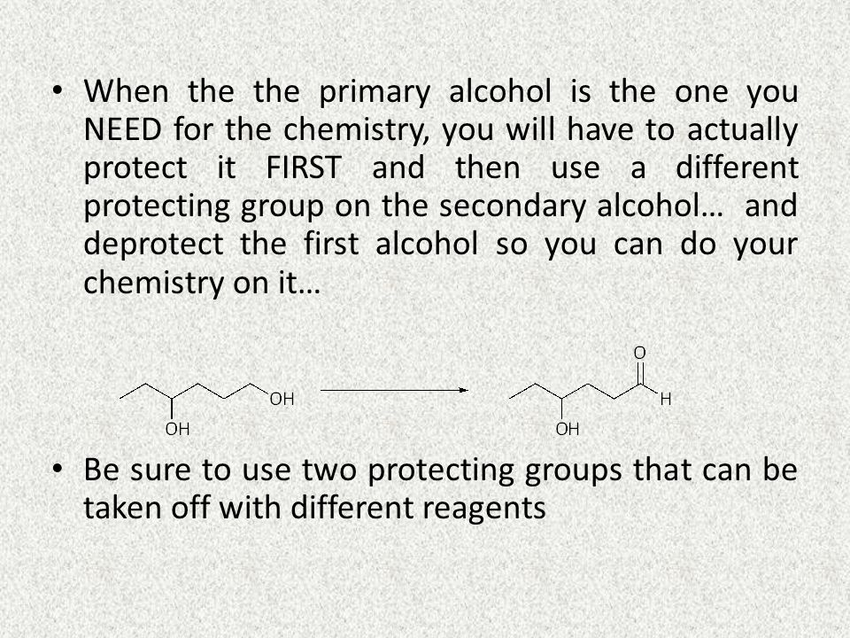 When the the primary alcohol is the one you NEED for the chemistry, you will have to actually protect it FIRST and then use a different protecting group on the secondary alcohol… and deprotect the first alcohol so you can do your chemistry on it… Be sure to use two protecting groups that can be taken off with different reagents