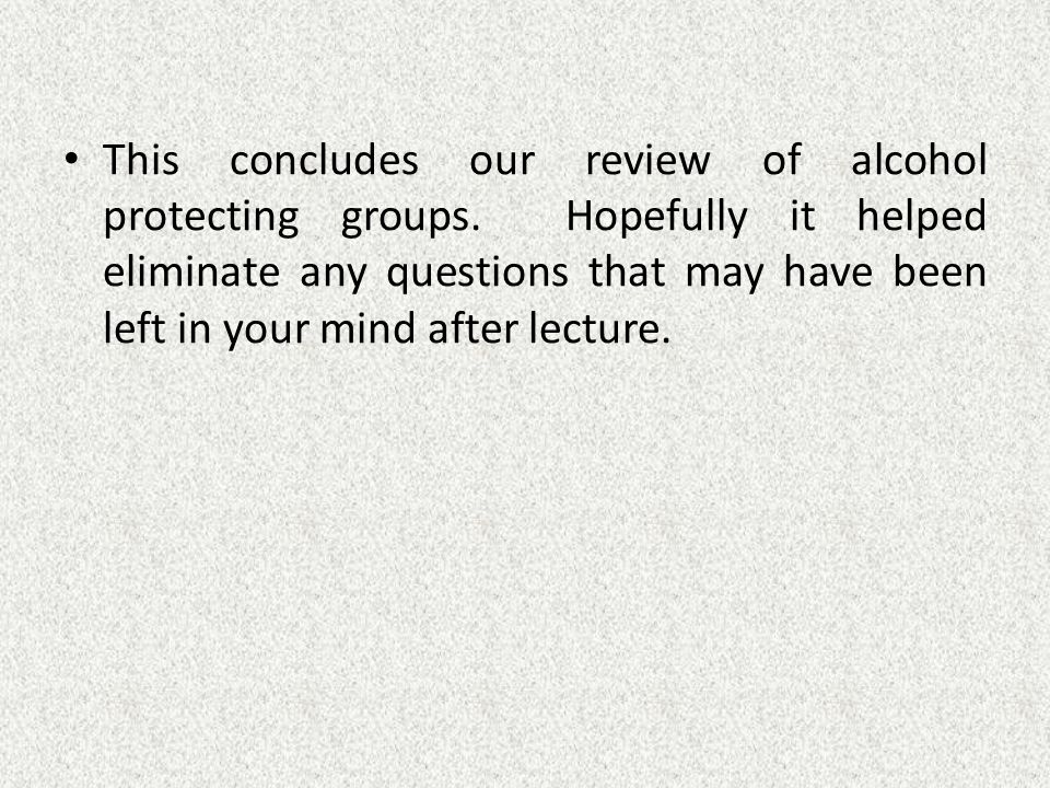 This concludes our review of alcohol protecting groups.