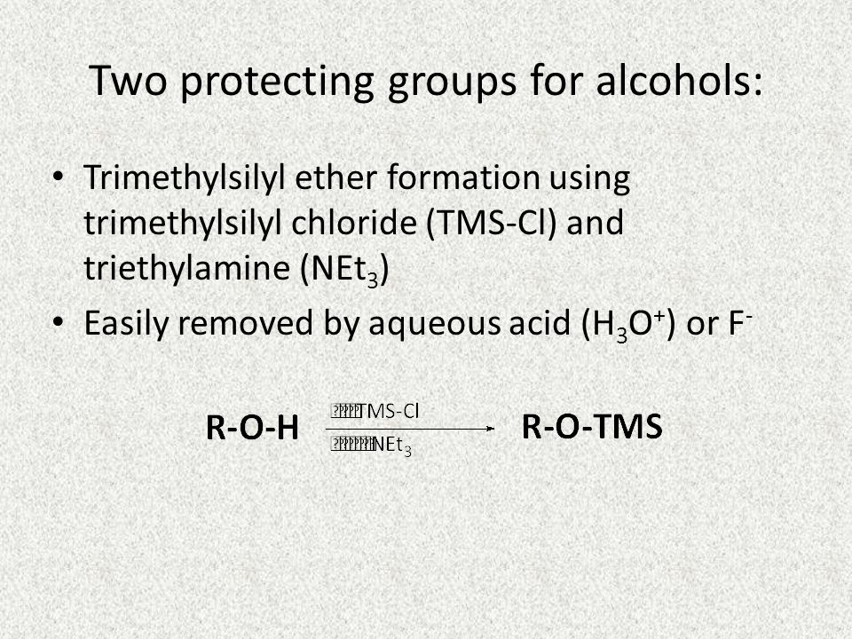Two protecting groups for alcohols: Trimethylsilyl ether formation using trimethylsilyl chloride (TMS-Cl) and triethylamine (NEt 3 ) Easily removed by aqueous acid (H 3 O + ) or F -