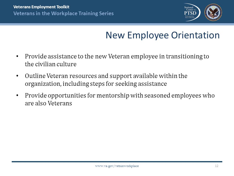 Veterans Employment Toolkit Veterans in the Workplace Training Series   Provide assistance to the new Veteran employee in transitioning to the civilian culture Outline Veteran resources and support available within the organization, including steps for seeking assistance Provide opportunities for mentorship with seasoned employees who are also Veterans New Employee Orientation 12