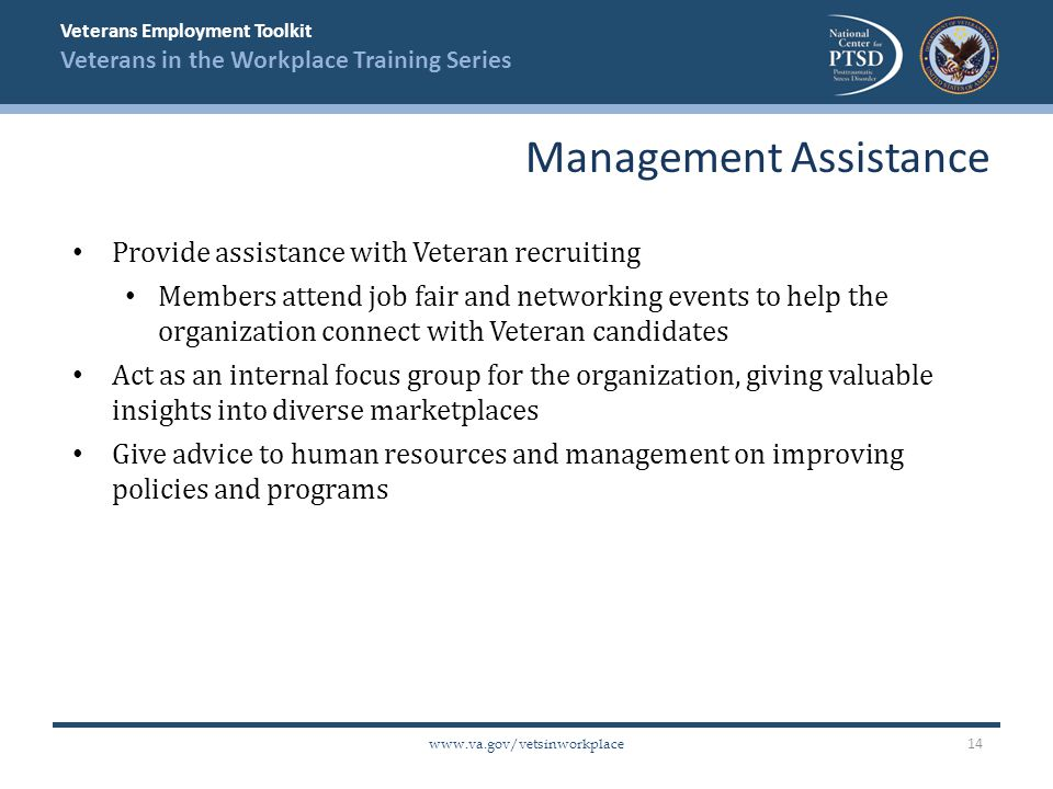 Veterans Employment Toolkit Veterans in the Workplace Training Series   Provide assistance with Veteran recruiting Members attend job fair and networking events to help the organization connect with Veteran candidates Act as an internal focus group for the organization, giving valuable insights into diverse marketplaces Give advice to human resources and management on improving policies and programs Management Assistance 14